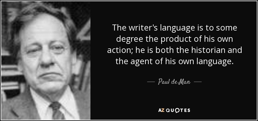 The writer's language is to some degree the product of his own action; he is both the historian and the agent of his own language. - Paul de Man