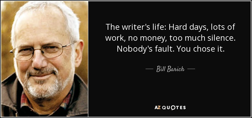The writer's life: Hard days, lots of work, no money, too much silence. Nobody's fault. You chose it. - Bill Barich