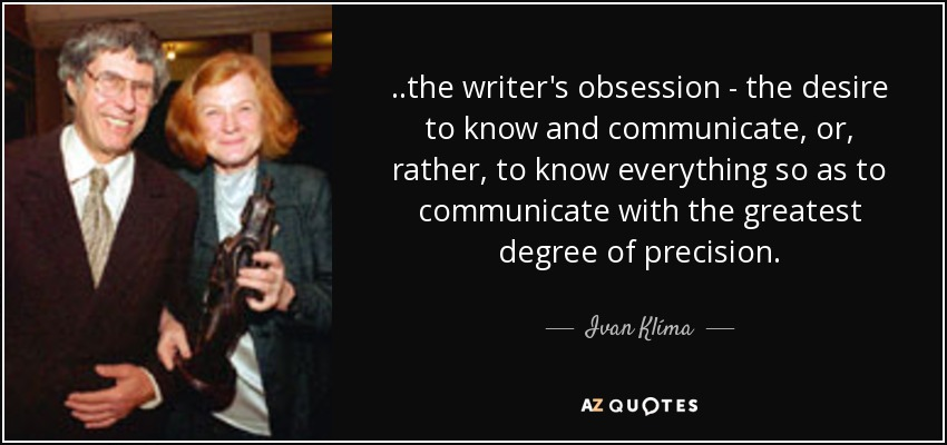 ..the writer's obsession - the desire to know and communicate, or, rather, to know everything so as to communicate with the greatest degree of precision. - Ivan Klíma