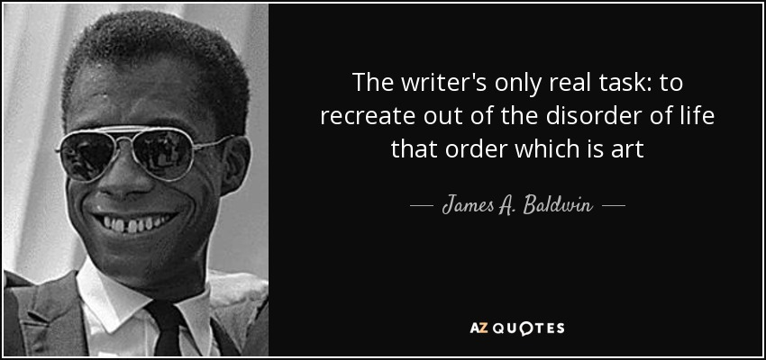 The writer's only real task: to recreate out of the disorder of life that order which is art - James A. Baldwin