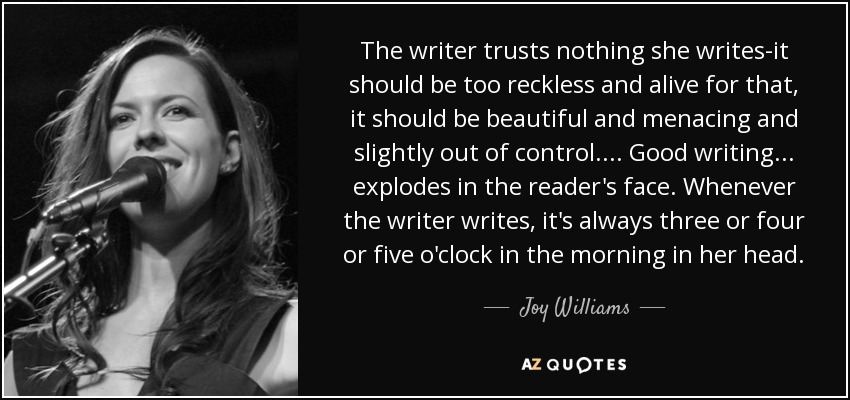 The writer trusts nothing she writes-it should be too reckless and alive for that, it should be beautiful and menacing and slightly out of control. . . . Good writing . . . explodes in the reader's face. Whenever the writer writes, it's always three or four or five o'clock in the morning in her head. - Joy Williams