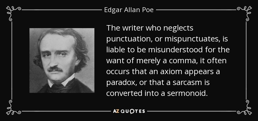 The writer who neglects punctuation, or mispunctuates, is liable to be misunderstood for the want of merely a comma, it often occurs that an axiom appears a paradox, or that a sarcasm is converted into a sermonoid. - Edgar Allan Poe