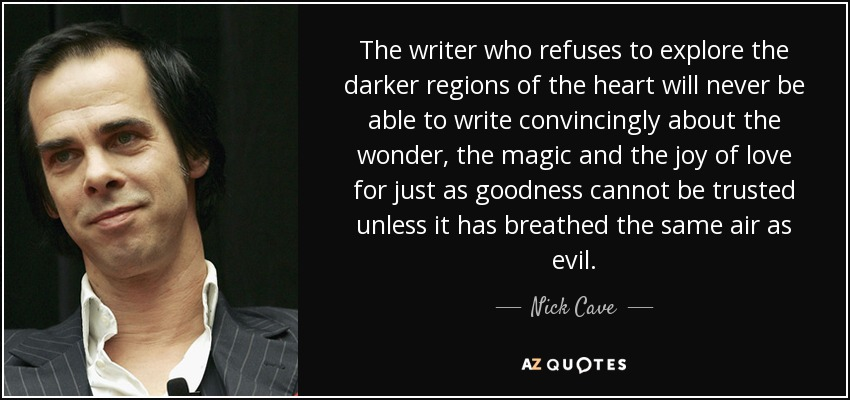 The writer who refuses to explore the darker regions of the heart will never be able to write convincingly about the wonder, the magic and the joy of love for just as goodness cannot be trusted unless it has breathed the same air as evil. - Nick Cave
