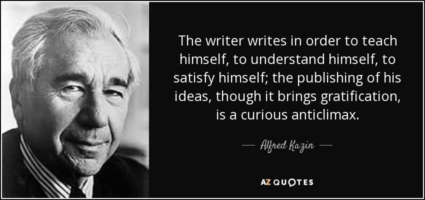The writer writes in order to teach himself, to understand himself, to satisfy himself; the publishing of his ideas, though it brings gratification, is a curious anticlimax. - Alfred Kazin