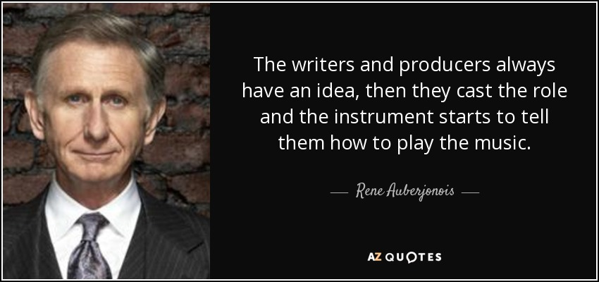The writers and producers always have an idea, then they cast the role and the instrument starts to tell them how to play the music. - Rene Auberjonois