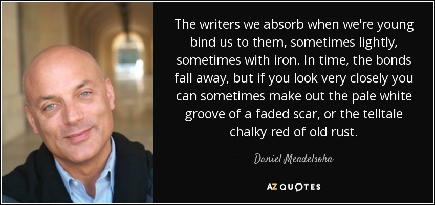 The writers we absorb when we're young bind us to them, sometimes lightly, sometimes with iron. In time, the bonds fall away, but if you look very closely you can sometimes make out the pale white groove of a faded scar, or the telltale chalky red of old rust. - Daniel Mendelsohn