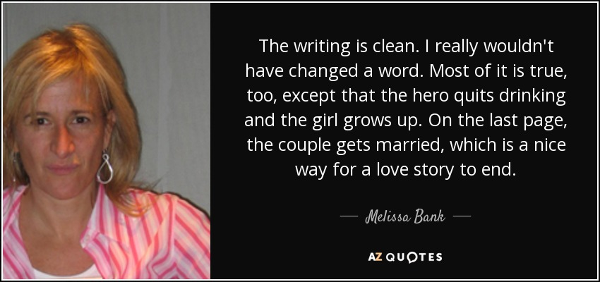 The writing is clean. I really wouldn't have changed a word. Most of it is true, too, except that the hero quits drinking and the girl grows up. On the last page, the couple gets married, which is a nice way for a love story to end. - Melissa Bank