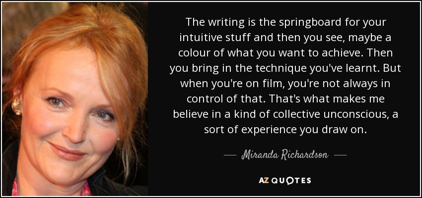 The writing is the springboard for your intuitive stuff and then you see, maybe a colour of what you want to achieve. Then you bring in the technique you've learnt. But when you're on film, you're not always in control of that. That's what makes me believe in a kind of collective unconscious, a sort of experience you draw on. - Miranda Richardson