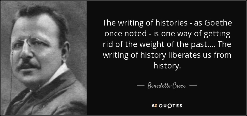 The writing of histories - as Goethe once noted - is one way of getting rid of the weight of the past.... The writing of history liberates us from history. - Benedetto Croce