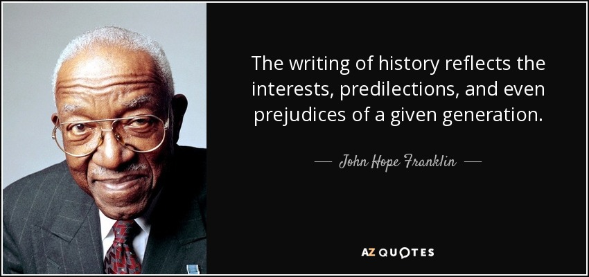 The writing of history reflects the interests, predilections, and even prejudices of a given generation. - John Hope Franklin