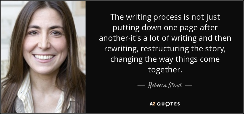 The writing process is not just putting down one page after another-it's a lot of writing and then rewriting, restructuring the story, changing the way things come together. - Rebecca Stead