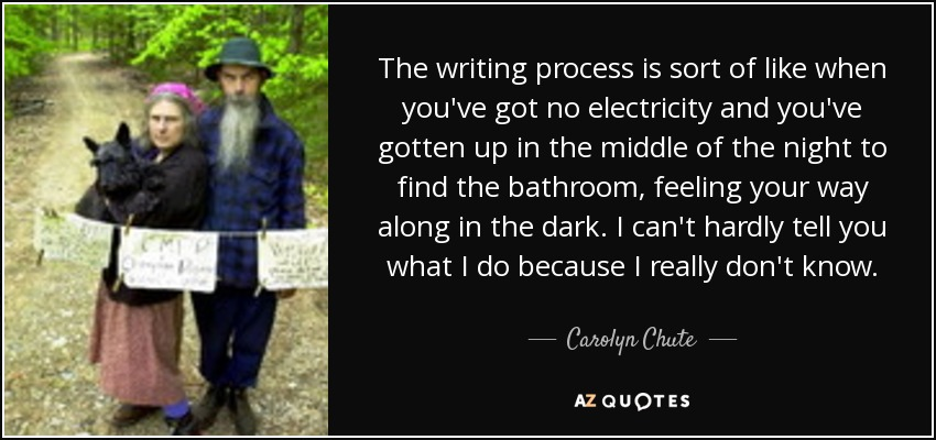 The writing process is sort of like when you've got no electricity and you've gotten up in the middle of the night to find the bathroom, feeling your way along in the dark. I can't hardly tell you what I do because I really don't know. - Carolyn Chute