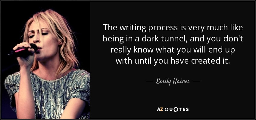 The writing process is very much like being in a dark tunnel, and you don't really know what you will end up with until you have created it. - Emily Haines