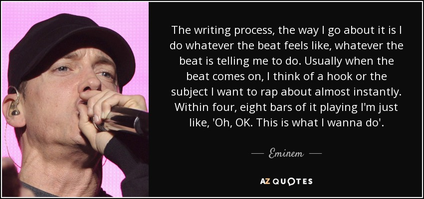 The writing process, the way I go about it is I do whatever the beat feels like, whatever the beat is telling me to do. Usually when the beat comes on, I think of a hook or the subject I want to rap about almost instantly. Within four, eight bars of it playing I'm just like, 'Oh, OK. This is what I wanna do'. - Eminem