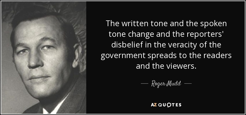 The written tone and the spoken tone change and the reporters' disbelief in the veracity of the government spreads to the readers and the viewers. - Roger Mudd