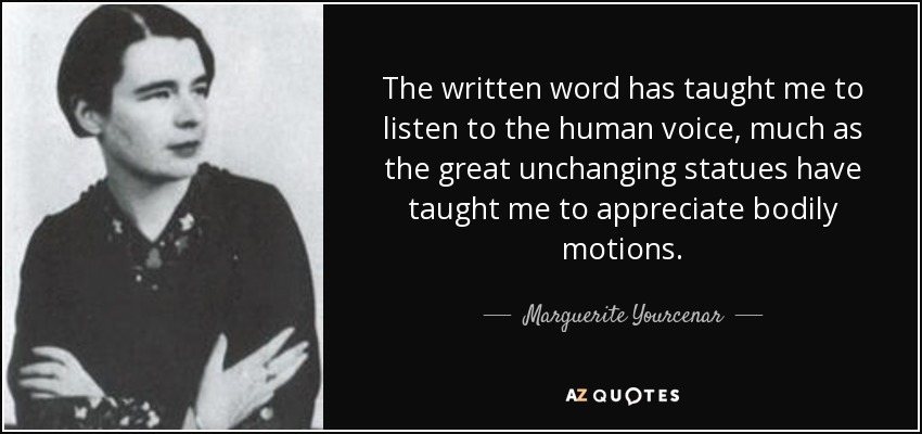 The written word has taught me to listen to the human voice, much as the great unchanging statues have taught me to appreciate bodily motions. - Marguerite Yourcenar