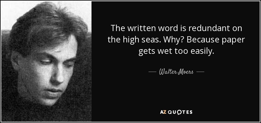 The written word is redundant on the high seas. Why? Because paper gets wet too easily. - Walter Moers