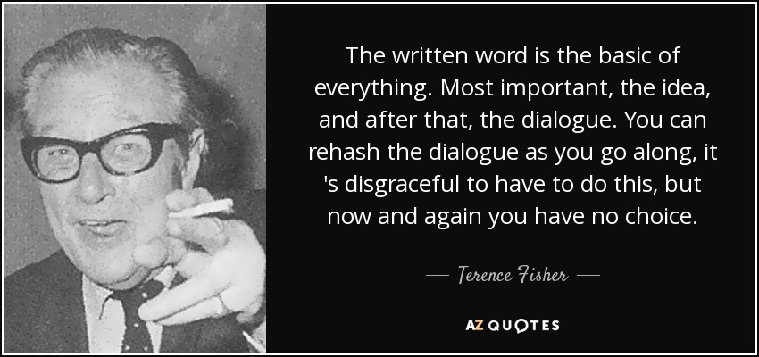 The written word is the basic of everything. Most important, the idea, and after that, the dialogue. You can rehash the dialogue as you go along, it 's disgraceful to have to do this, but now and again you have no choice. - Terence Fisher