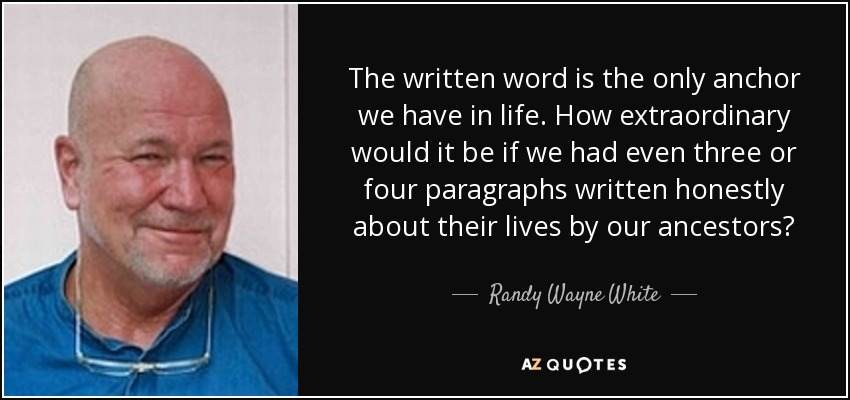 The written word is the only anchor we have in life. How extraordinary would it be if we had even three or four paragraphs written honestly about their lives by our ancestors? - Randy Wayne White