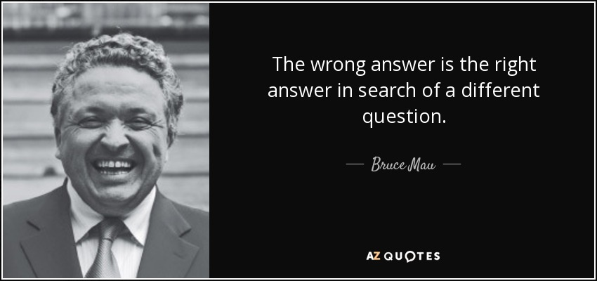 The wrong answer is the right answer in search of a different question. - Bruce Mau