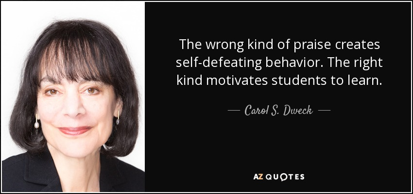 The wrong kind of praise creates self-defeating behavior. The right kind motivates students to learn. - Carol S. Dweck