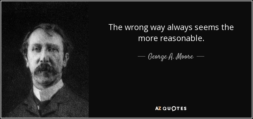 The wrong way always seems the more reasonable. - George A. Moore