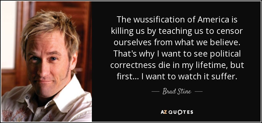 The wussification of America is killing us by teaching us to censor ourselves from what we believe. That's why I want to see political correctness die in my lifetime, but first... I want to watch it suffer. - Brad Stine
