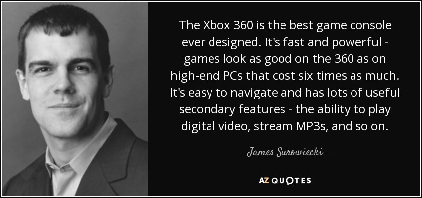 The Xbox 360 is the best game console ever designed. It's fast and powerful - games look as good on the 360 as on high-end PCs that cost six times as much. It's easy to navigate and has lots of useful secondary features - the ability to play digital video, stream MP3s, and so on. - James Surowiecki
