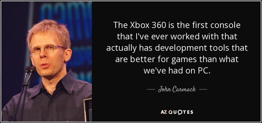 The Xbox 360 is the first console that I've ever worked with that actually has development tools that are better for games than what we've had on PC. - John Carmack