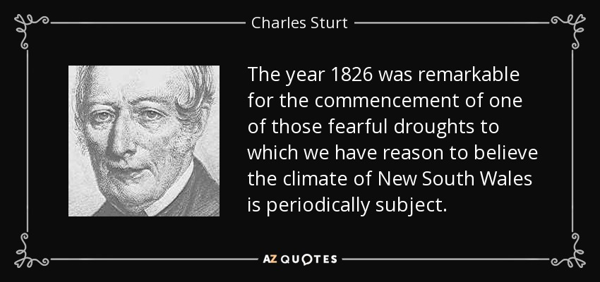 The year 1826 was remarkable for the commencement of one of those fearful droughts to which we have reason to believe the climate of New South Wales is periodically subject. - Charles Sturt