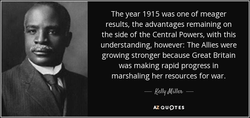 The year 1915 was one of meager results, the advantages remaining on the side of the Central Powers, with this understanding, however: The Allies were growing stronger because Great Britain was making rapid progress in marshaling her resources for war. - Kelly Miller