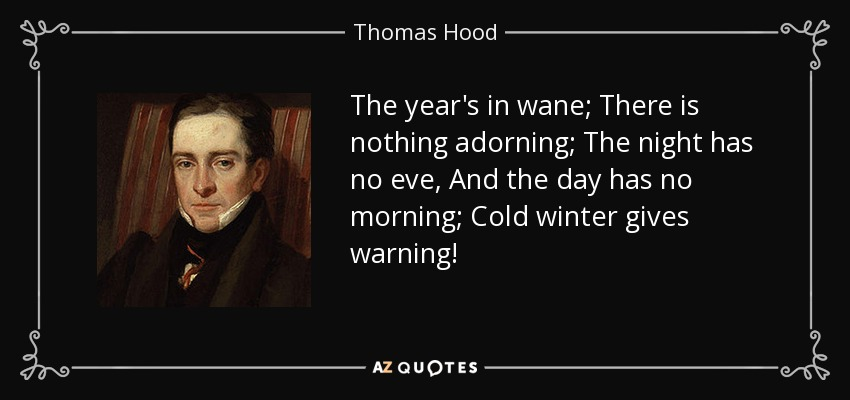 The year's in wane; There is nothing adorning; The night has no eve, And the day has no morning; Cold winter gives warning! - Thomas Hood
