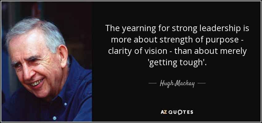 The yearning for strong leadership is more about strength of purpose - clarity of vision - than about merely 'getting tough'. - Hugh Mackay