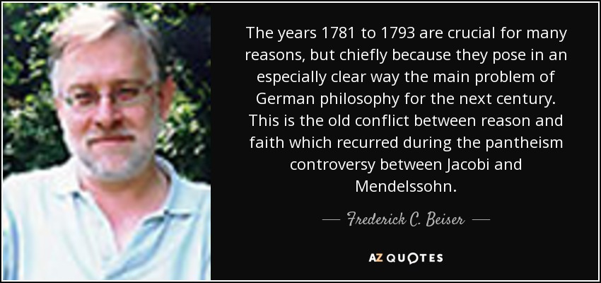 The years 1781 to 1793 are crucial for many reasons, but chiefly because they pose in an especially clear way the main problem of German philosophy for the next century. This is the old conflict between reason and faith which recurred during the pantheism controversy between Jacobi and Mendelssohn. - Frederick C. Beiser