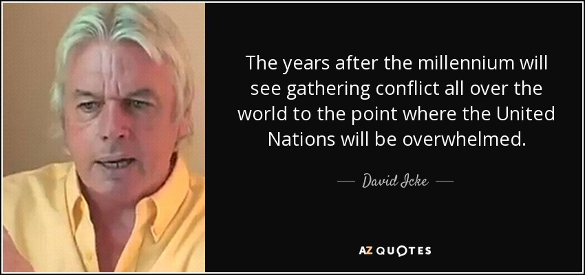 The years after the millennium will see gathering conflict all over the world to the point where the United Nations will be overwhelmed. - David Icke