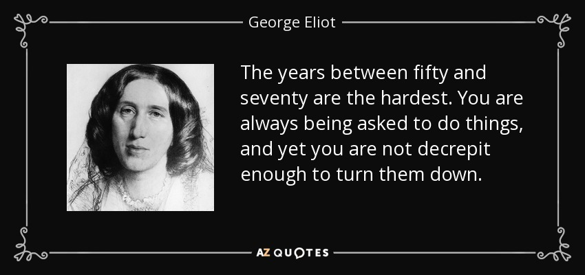 The years between fifty and seventy are the hardest. You are always being asked to do things, and yet you are not decrepit enough to turn them down. - George Eliot