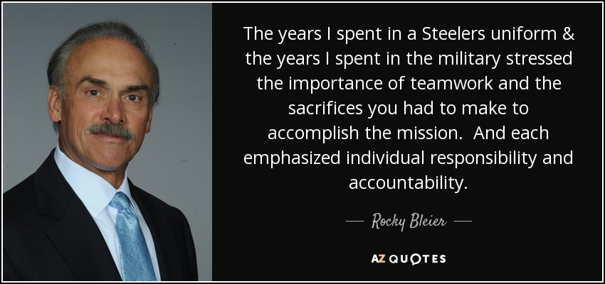 The years I spent in a Steelers uniform & the years I spent in the military stressed the importance of teamwork and the sacrifices you had to make to accomplish the mission. And each emphasized individual responsibility and accountability. - Rocky Bleier