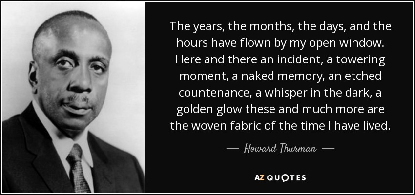 The years, the months, the days, and the hours have flown by my open window. Here and there an incident, a towering moment, a naked memory, an etched countenance, a whisper in the dark, a golden glow these and much more are the woven fabric of the time I have lived. - Howard Thurman