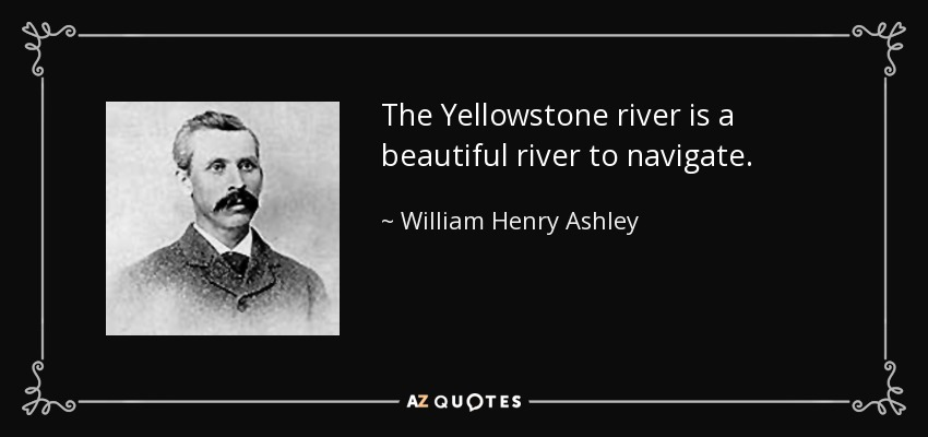 The Yellowstone river is a beautiful river to navigate. - William Henry Ashley
