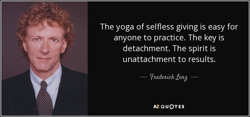 The yoga of selfless giving is easy for anyone to practice. The key is detachment. The spirit is unattachment to results. - Frederick Lenz