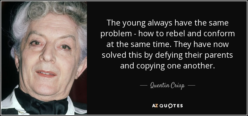The young always have the same problem - how to rebel and conform at the same time. They have now solved this by defying their parents and copying one another. - Quentin Crisp