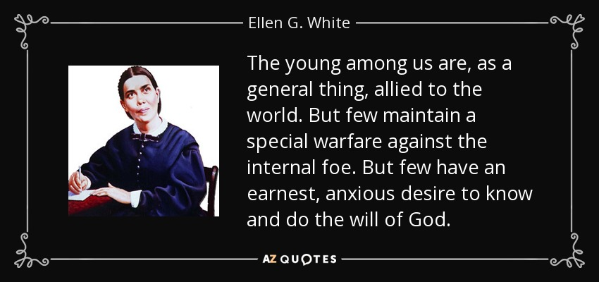 The young among us are, as a general thing, allied to the world. But few maintain a special warfare against the internal foe. But few have an earnest, anxious desire to know and do the will of God. - Ellen G. White