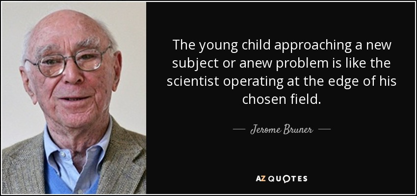 The young child approaching a new subject or anew problem is like the scientist operating at the edge of his chosen field. - Jerome Bruner