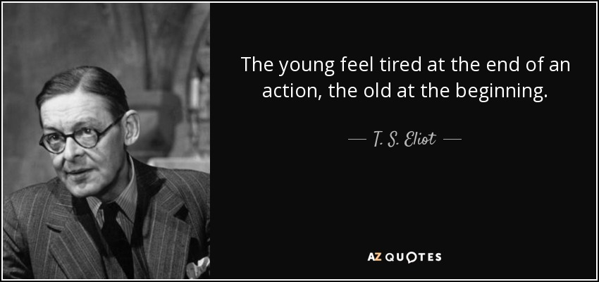The young feel tired at the end of an action, the old at the beginning. - T. S. Eliot