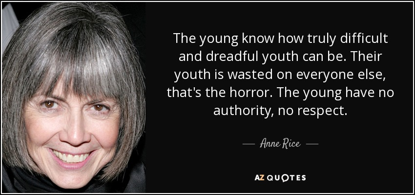 The young know how truly difficult and dreadful youth can be. Their youth is wasted on everyone else, that's the horror. The young have no authority, no respect. - Anne Rice
