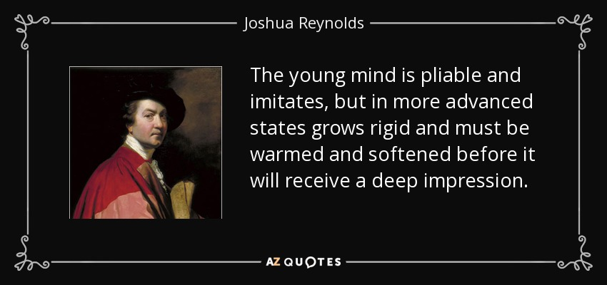 The young mind is pliable and imitates, but in more advanced states grows rigid and must be warmed and softened before it will receive a deep impression. - Joshua Reynolds