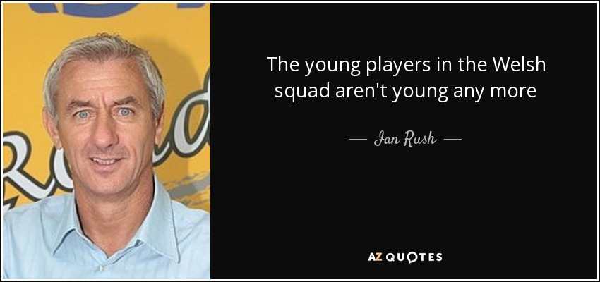 The young players in the Welsh squad aren't young any more - Ian Rush