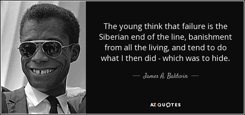 The young think that failure is the Siberian end of the line, banishment from all the living, and tend to do what I then did - which was to hide. - James A. Baldwin