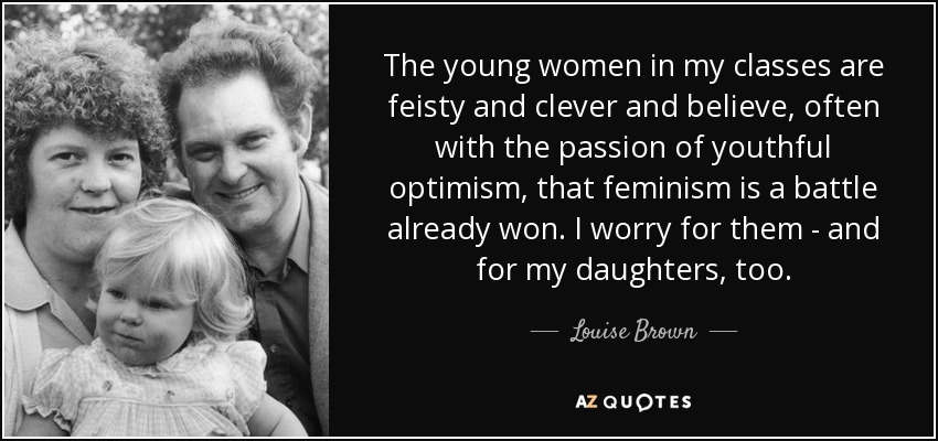The young women in my classes are feisty and clever and believe, often with the passion of youthful optimism, that feminism is a battle already won. I worry for them - and for my daughters, too. - Louise Brown