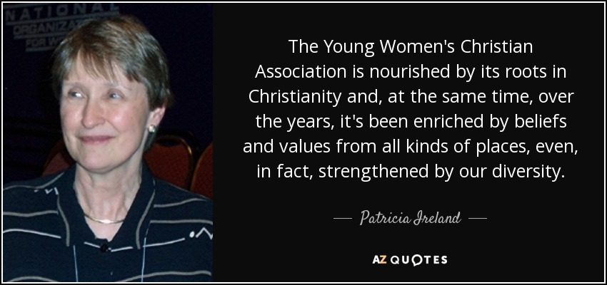 The Young Women's Christian Association is nourished by its roots in Christianity and, at the same time, over the years, it's been enriched by beliefs and values from all kinds of places, even, in fact, strengthened by our diversity. - Patricia Ireland